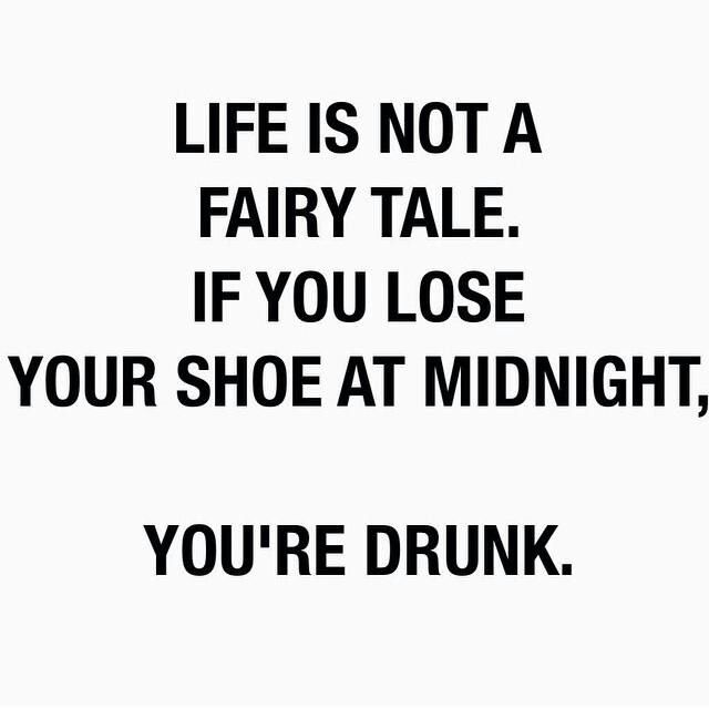 If you lose your shoe at midnight, you're drunk. LOL. 30 quotes about life that are truly amazing.