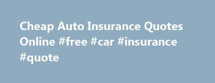 Cheap Auto Insurance Quotes Online #free #car #insurance #quote http://insurances.remmont.com/cheap-auto-insurance-quotes-online-free-car-insurance-quote/  #cheap auto insurance online # Cheap Auto Insurance Quotes Online Online recourses provide you with great possibility to review the best insurance providers in your area, compare their quotes and choose the best option possible. And everything just within minutes! Unbelievable, but it would take days if doing it by visiting companies'…