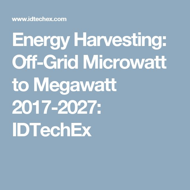 Energy Harvesting: Off-Grid Microwatt to Megawatt 2017-2027: IDTechEx