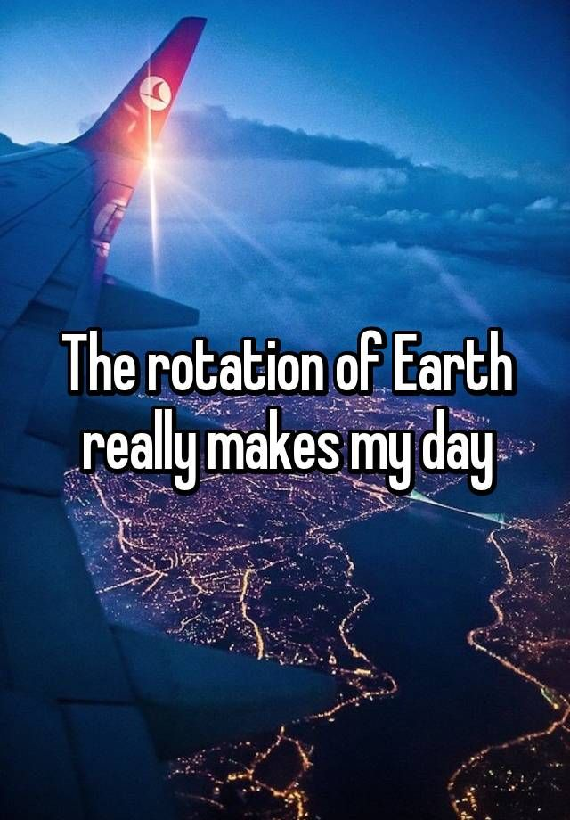 The rotation of Earth really makes my day