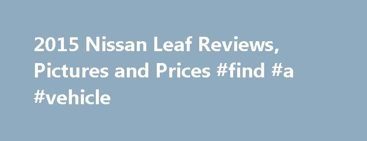 2015 Nissan Leaf Reviews, Pictures and Prices #find #a #vehicle http://car.nef2.com/2015-nissan-leaf-reviews-pictures-and-prices-find-a-vehicle/  #leaf car # Nissan Leaf Review Research Other Years Critics think the all-electric 2015 Nissan[...]