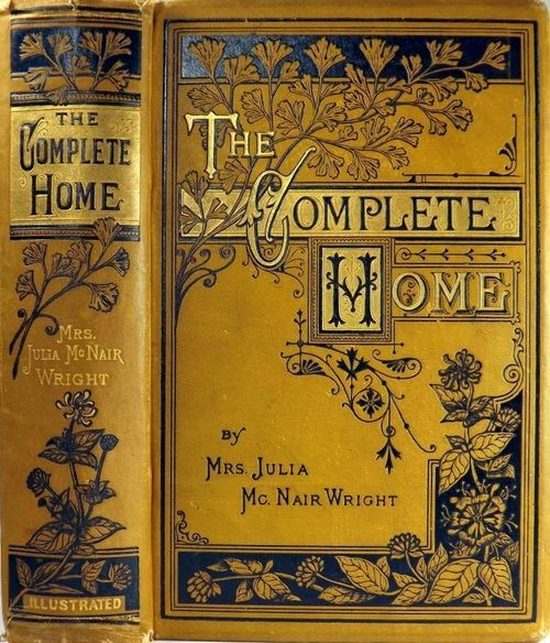The Complete Home: An Encyclopedia of Domestic Life and Affairs. Mrs. Julia McNair Wright.J. C. McCurdy & Co., Philadelphia, 1879. First edition.