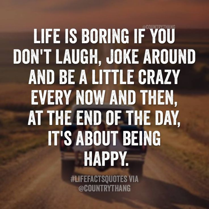 Life is boring if you don't laugh, joke around be a little
