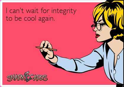 I can't wait for integrity to be cool again. | Snarkecards