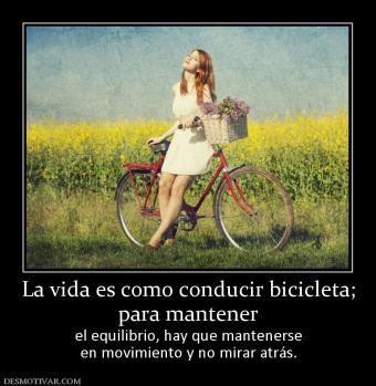 La vida es como conducir bicicleta; para mantener  el equilibrio, hay que mantenerse en movimiento y no mirar atrás.