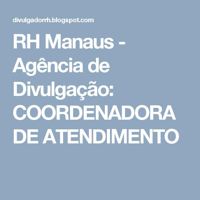 RH Manaus - Agência de Divulgação: COORDENADORA DE ATENDIMENTO