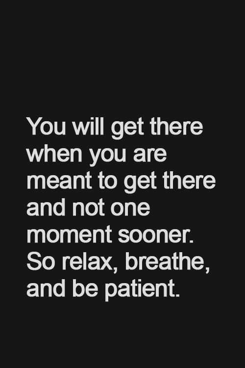 Youll get there when you are meant to get there and not one moment sooner. So relax, breathe and be patient
