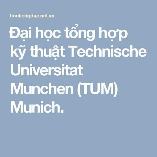 Đại học tổng hợp kỹ thuật Technische Universitat Munchen (TUM) Munich.