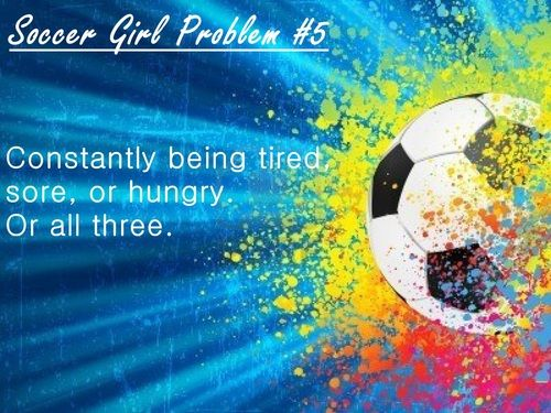Soccer Girl Problem #5: Constantly being tired,sore, or hungry. Or all three.