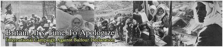 DEMAND BRITAIN RESCIND ITS BALFOUR DECLARATION- PETITION AND LETTER TO BRITISH PRIME MINISTER  Ever since the Declaration on 2 November 1917 by British Foreign Secretary Arthur James Balfour promising Zionists a homeland in Palestine for Jews regardless of their national origin, the indigenous Palestinians have endured ongoing violation of their basic human rights. There are over 11 million Palestinians today with 7.2 million living in forced exile from their homes and lands, and the…