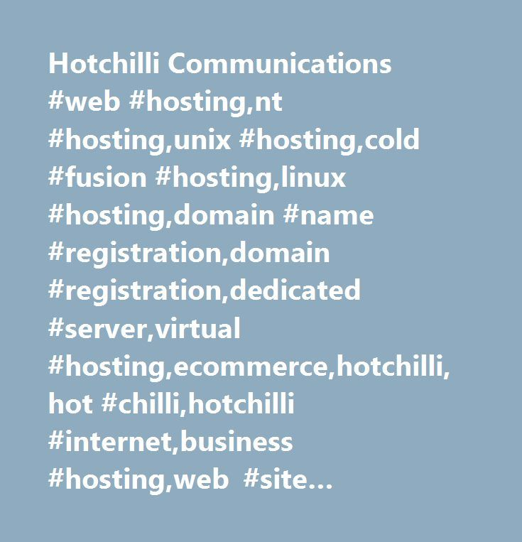 Hotchilli Communications #web #hosting,nt #hosting,unix #hosting,cold #fusion #hosting,linux #hosting,domain #name #registration,domain #registration,dedicated #server,virtual #hosting,ecommerce,hotchilli,hot #chilli,hotchilli #internet,business #hosting,web #site #design,microsoft #frontpage,frontpage #extensions,front #page #hosting,frontpage #web #site #hosting,mysql #hosting,ms #sql #server,ms #sql #server #hosting,database #hosting,online #payments,internet #access…
