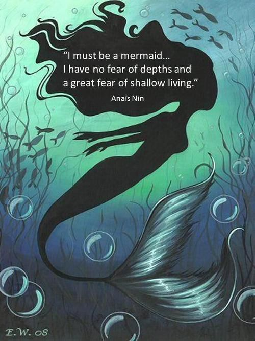 I have a huge fear of the depth of the ocean. So this is a beautiful quote, but I'm pretty sure I am not a mermaid!