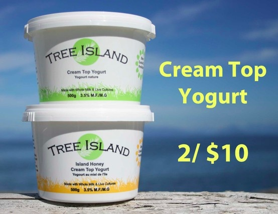 2 / $10 Cream Top Yogurt from grass fed dairy. Tree Island Gourmet Yogurt  T: 250-334-0608 M: 250-650-6790 www.treeislandyogurt.com www.facebook.com/treeislandgourmetyogurt