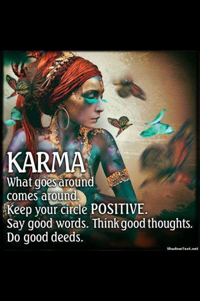 Karma - What goes around, comes around, keep your circle positive, say good words, think good thoughts, do good deeds
