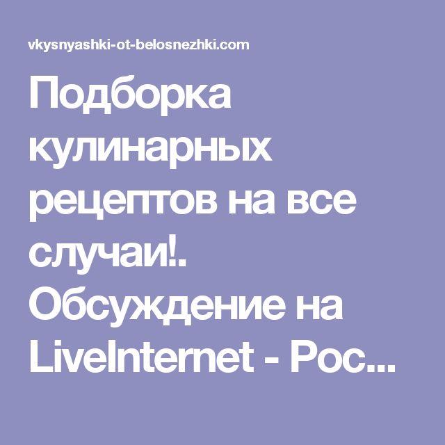 Подборка кулинарных рецептов на все случаи!. Обсуждение на LiveInternet - Российский Сервис Онлайн-Дневников