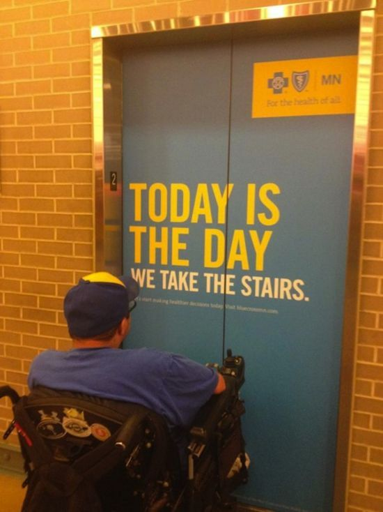 "[A man in a wheelchair faces an elevator that has the words ""Today is the day we take the stairs"" on it.]   littlecthulhu:  Too busy trying to 'correct' fat people and they seem to have forgotten that not everyone can walk."