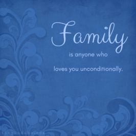 Family is anyone who loves you unconditionally.