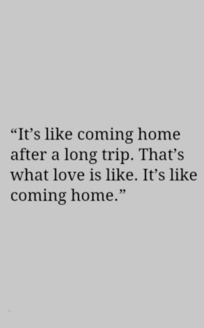"""It's like coming home after a long trip. That's what love is like. It's like coming home"". True love."