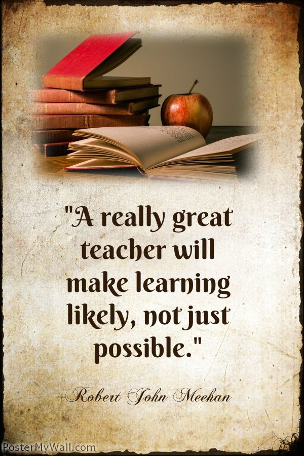 """""""A really great teacher will make learning likely, not just possible.""""-- Robert John Meehan ----  A plethora of inspirational quotes about learning --- https://sites.google.com/site/whatteachersare/"""