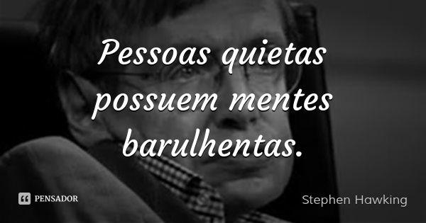 Pessoas quietas possuem mentes barulhentas.... Frase de Stephen Hawking.