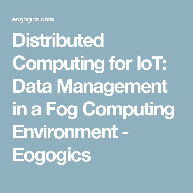 Distributed Computing for IoT: Data Management in a Fog Computing Environment - Eogogics