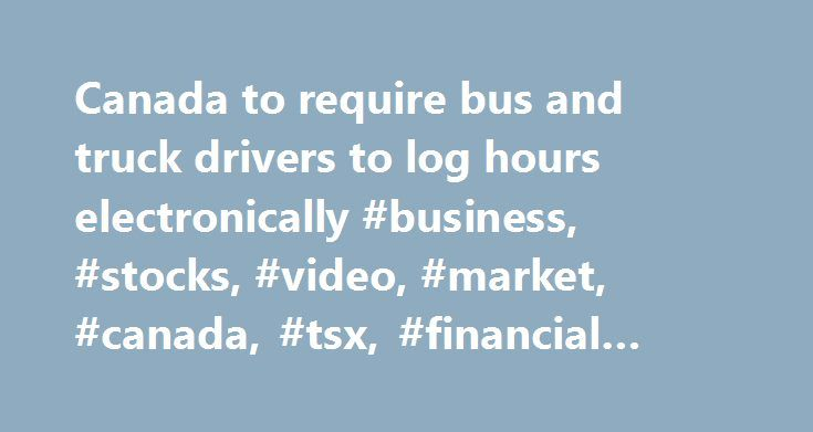 Canada to require bus and truck drivers to log hours electronically #business, #stocks, #video, #market, #canada, #tsx, #financial #news http://louisville.remmont.com/canada-to-require-bus-and-truck-drivers-to-log-hours-electronically-business-stocks-video-market-canada-tsx-financial-news-2/  # Canada to require bus and truck drivers to log hours electronically Ross Marowits, The Canadian Press Published Monday, February 15, 2016 5:10AM EST Last Updated Monday, February 15, 2016 5:27PM EST…