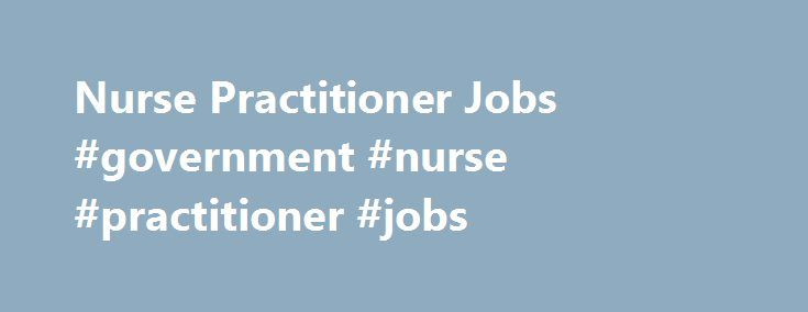 Nurse Practitioner Jobs #government #nurse #practitioner #jobs http://alaska.remmont.com/nurse-practitioner-jobs-government-nurse-practitioner-jobs/  # Nurse Practitioner Jobs Get Started Now! Nurse Practitioner Jobs From treating illnesses to advising patients on how to maintain a healthy lifestyle, nurse practitioners provide patients with a full range of services. And that's what you'll get when you work with Soliant Health – a full range of services to help you find the position you want…