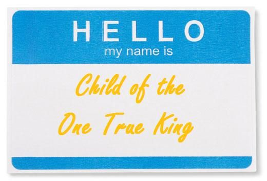 """I am a child of the One True King; Matthew West """"Hello my name is"""""""