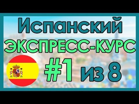 #1 Испанский: ЭКСПРЕСС-КУРС за 8 Уроков ║ Испанский Язык Для Начинающих - YouTube