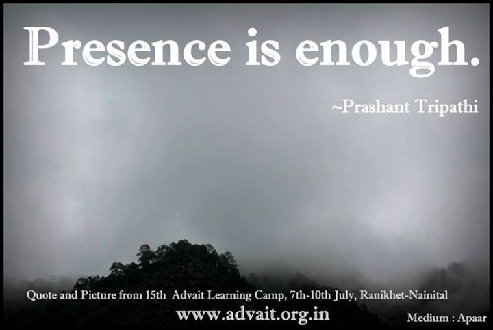 Presence is enough ~ Prashant Tripathi