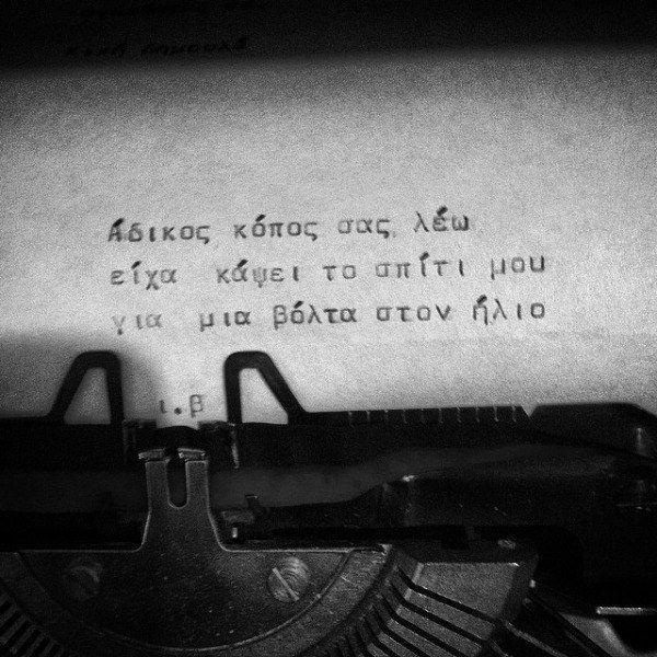 Μια φορά μου χαμογέλασε σας το ορκίζομαι, βρήκα ξανά τη λογική μου. Τώρα ήξερα τι με τρέλαινε. Έκαψα το σπίτι μου και βγήκα μια βόλτα στον ήλιο.