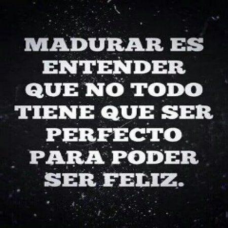 Madurar es entender que no todo tiene que ser perfecto para poder ser feliz.