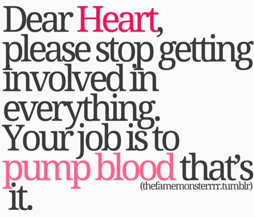 dear heart, please stop getting involved in everything. your job is to pump blood that's it.