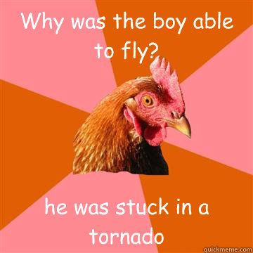 Why was the boy able to fly? he was stuck in a tornado  Anti-Joke Chicken