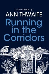 Running in the Corridors - 7 short stories by Ann Thwaite, Foreword by Penelope Lively. More on http://rethinkpress.com/books/running-in-the-corridors/