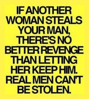 "Ha!  exactly, I always wondered why girls get upset at the girl who ""steals"" their guy.  As if he has no choice?"