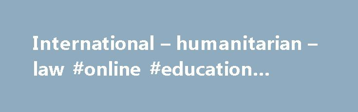 International – humanitarian – law #online #education #courses http://laws.nef2.com/2017/05/02/international-humanitarian-law-online-education-courses/  #international humanitarian law # International humanitarian law International humanitarian law International humanitarian law applies in armed conflicts situations. It regulates the conduct of hostilities and protects the victims of armed conflicts. It is applicable to all types of international and non-international armed conflicts…