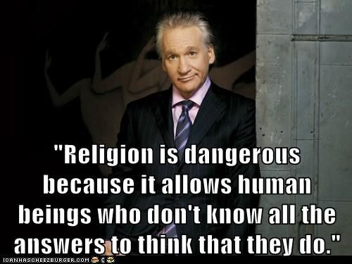 "Bill Maher quote. ""Religion is dangerous because it allows human beings who don't know all the answers to think that they do."""