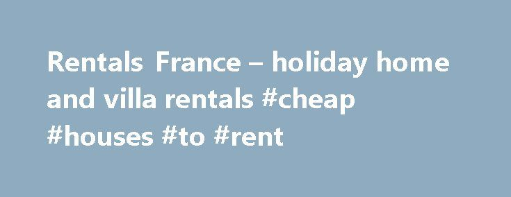 Rentals France – holiday home and villa rentals #cheap #houses #to #rent http://nef2.com/rentals-france-holiday-home-and-villa-rentals-cheap-houses-to-rent/  #rent in # Featured Properties Rentals France – French villas and vacation homes – holiday accommodation – villa directory for holiday homes. Rent gites, villas, cottages, farmhouse, chateau and apartments in France Rentals France vacation villas, farmhouse, gite and cottage accommodation are private family homes. Book direct from the…
