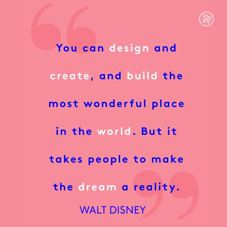 You can design and create, and build the most wonderful place in the world. But it takes people to make the dream a reality.