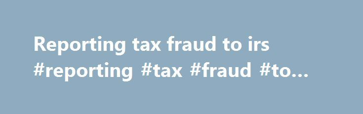 Reporting tax fraud to irs #reporting #tax #fraud #to #irs http://missouri.nef2.com/reporting-tax-fraud-to-irs-reporting-tax-fraud-to-irs/  # Fraud Preparer Question IRS Answer Many married couples split their qualifying children and both file as head of household to reap the benefits of EITC. Does the IRS have a system in place to catch these and other fraudulent returns ? Yes, IRS reviews EITC returns filed to identify returns with errors or misinformation. IRS uses both internal…