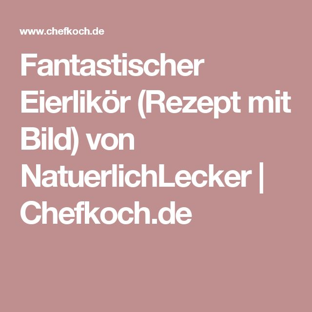 Fantastischer Eierlikör (Rezept mit Bild) von NatuerlichLecker | Chefkoch.de
