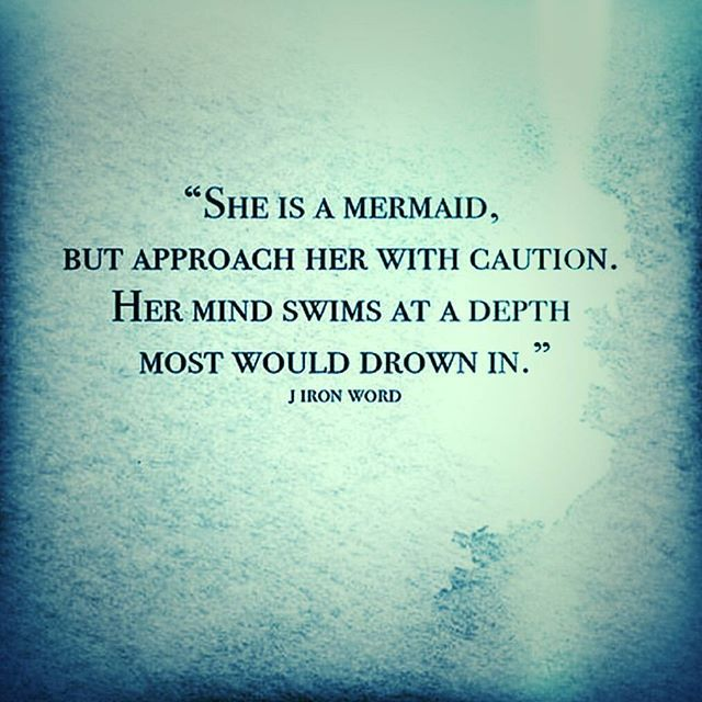"""""""She is a mermaid, but approach her with caution.  Her mind swims at a depth most would drown in."""" - J Iron Word"""