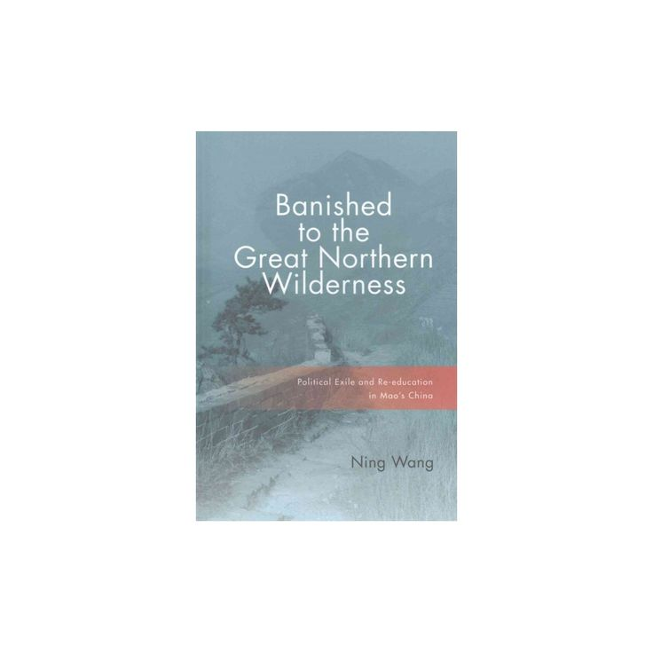 Banished to the Great Northern Wilderness : Political Exile and Re-education in Mao's China (Hardcover)