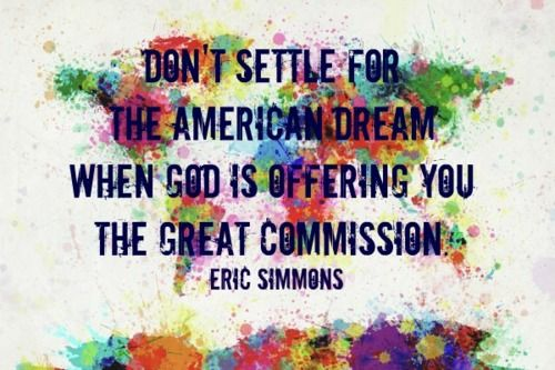 """""""Don't settle for the American dream when God is offering you the great commission."""" Eric Simmons"""