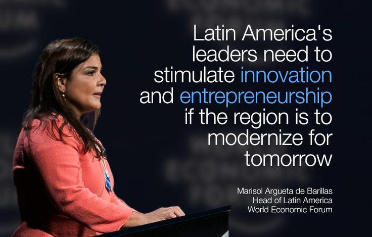 Latin America's leaders need to stimulate innovation and entrepreneurship if the region is to modernize for tomorrow. - Marisol Argueta de Barillas