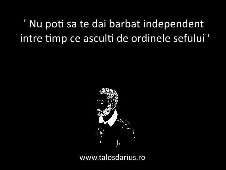 ' Nu poţi să te dai bărbat #independent, între timp ce asculţi de ordinele şefului ' #TDarius   www.talosdarius.ro