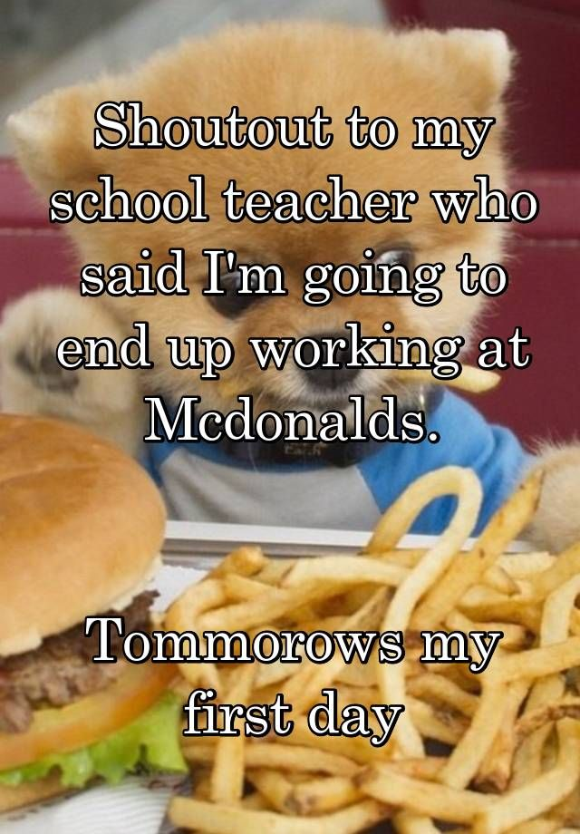 """""""Shoutout to my school teacher who said I'm going to end up working at Mcdonalds.   Tommorows my first day"""""""