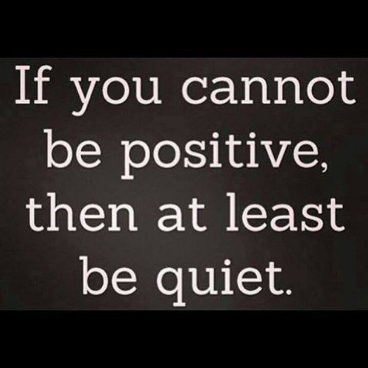 If you cannot be positive, then at least be quiet.