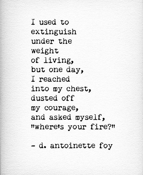 """one day, I reached into my chest, dusted off my courage, and asked myself """"where's your fire?"""""""